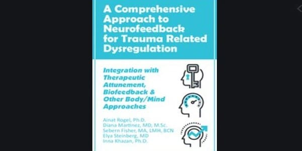 A Comprehensive Approach to Neurofeedback for Trauma Related Dysregulation: Integration with Therapeutic Attunement, Biofeedback & Other Body/Mind Approaches *Pre-Order* - Ainat Rogel , Diana Martinez , Sebern Fisher , Elya Steinberg and Inna Khazan