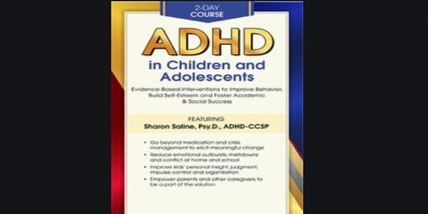 2-Day Certificate Course ADHD in Children and Adolescents Evidence-Based Interventions to Improve Behavior, Build Self-Esteem and Foster Academic and Social Success - Sharon Saline