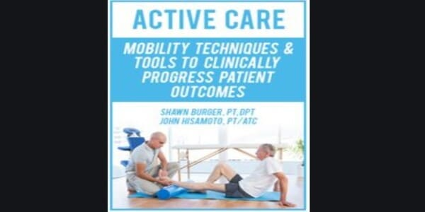 Only $17, Active Care Mobility Techniques and Tools to Clinically Progress Patient Outcomes - Shawn Burger and John Hisamoto