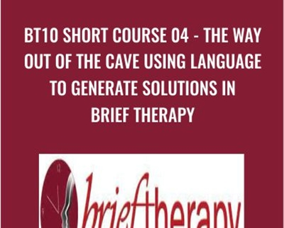 BT10 Short Course 04 - The Way Out of the Cave Using Language to Generate Solutions in Brief Therapy
